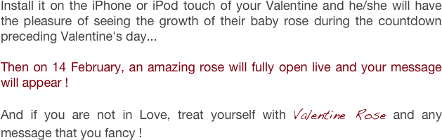 Install it on the iPhone or iPod touch of your Valentine and he/she will have the pleasure of seeing the growth of their baby rose during the countdown preceding Valentine's day...